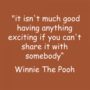 """Winnie-the-Pooh """"It isn't much good having anything exciting if you can't share it with somebody!"""""""
