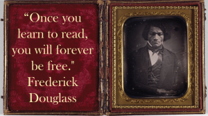"""Frederick Douglass """"Once you learn to read you will forever be free"""""""